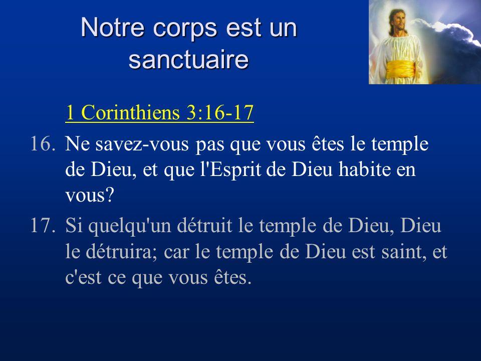 Notre corps est un sanctuaire 1 Corinthiens 6:19-20 19.Ne savez-vous pas que votre corps est le temple du Saint-Esprit qui est en vous, que vous avez reçu de Dieu, et que vous ne vous appartenez point à vous-mêmes.