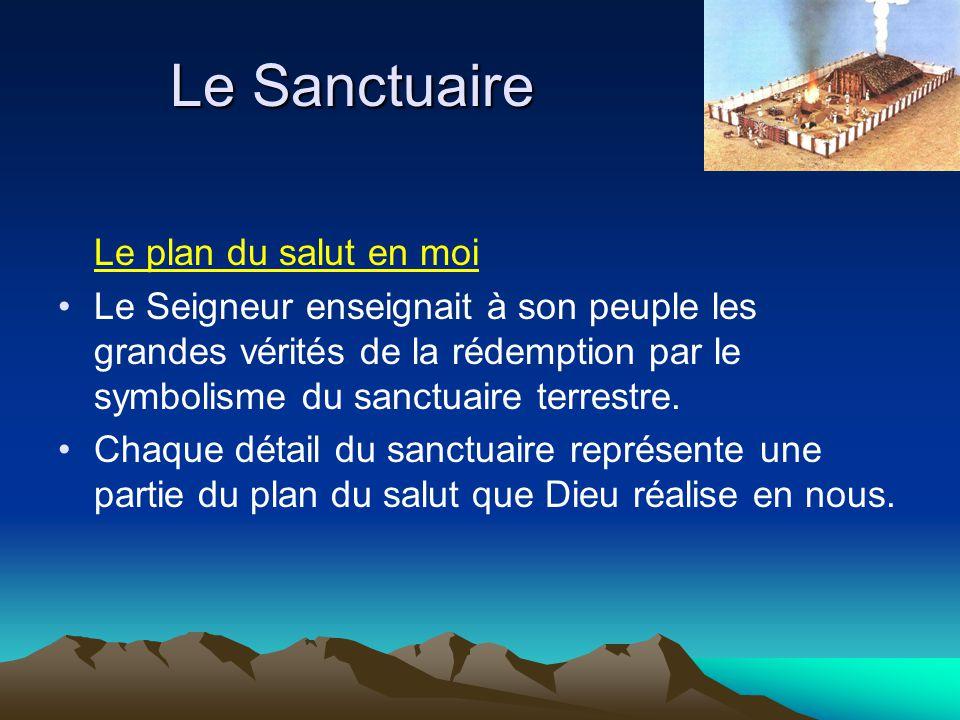 Le plan du salut en moi Le Seigneur enseignait à son peuple les grandes vérités de la rédemption par le symbolisme du sanctuaire terrestre. Chaque dét