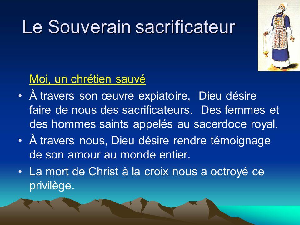 Le Souverain sacrificateur Moi, un chrétien sauvé À travers son œuvre expiatoire, Dieu désire faire de nous des sacrificateurs. Des femmes et des homm