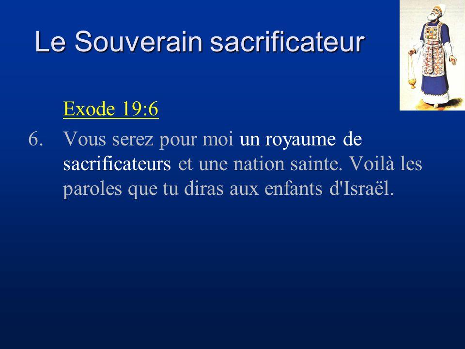 Le Souverain sacrificateur Exode 19:6 6.Vous serez pour moi un royaume de sacrificateurs et une nation sainte. Voilà les paroles que tu diras aux enfa