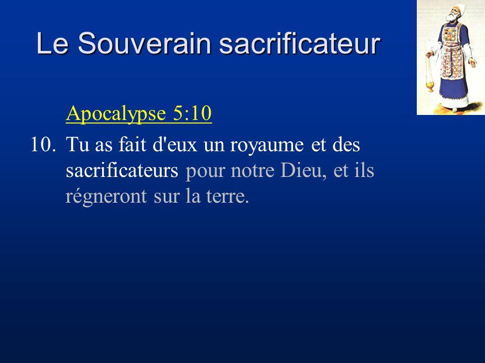 Le Souverain sacrificateur Apocalypse 5:10 10.Tu as fait d'eux un royaume et des sacrificateurs pour notre Dieu, et ils régneront sur la terre.