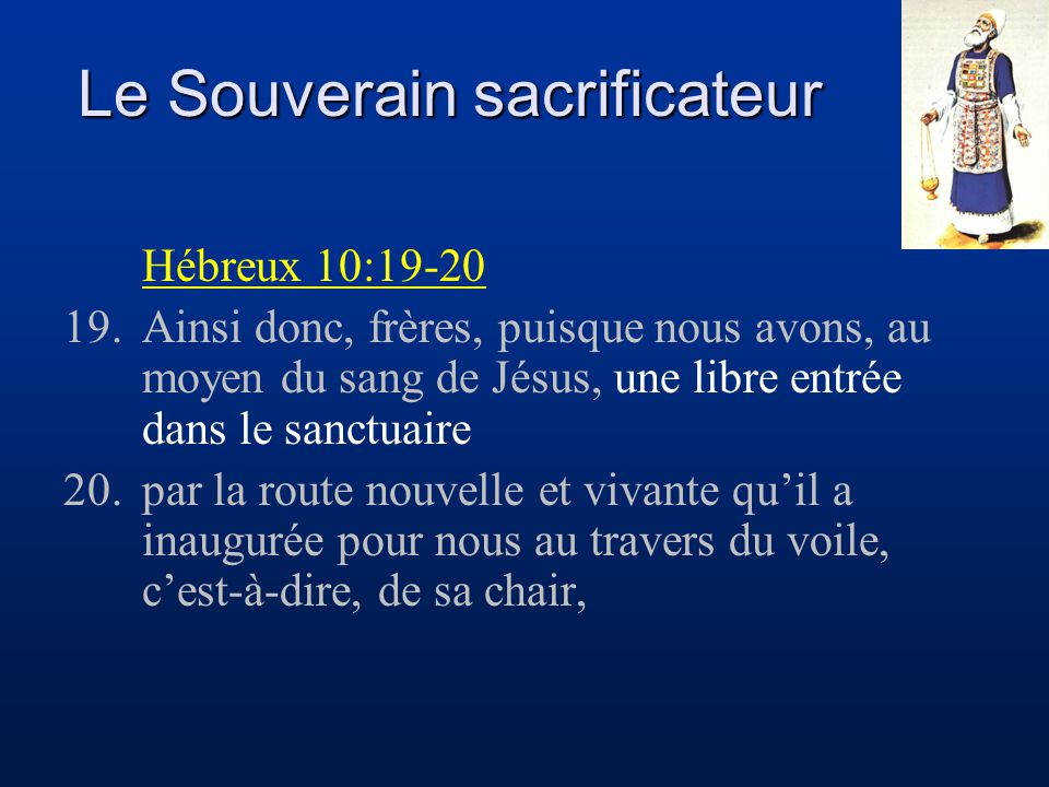 Le Souverain sacrificateur Hébreux 10:21-22 21.et puisque nous avons un souverain sacrificateur établi sur la maison de Dieu, 22.approchons-nous avec un coeur sincère, dans la plénitude de la foi, les coeurs purifiés d'une mauvaise conscience, et le corps lavé d'une eau pure.