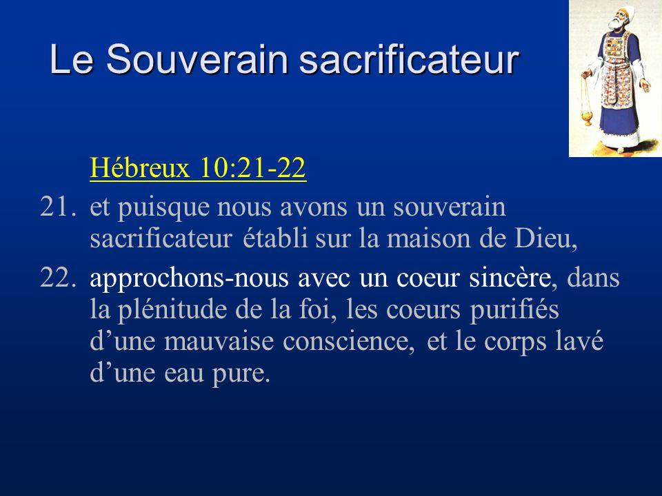 Le Souverain sacrificateur Hébreux 10:21-22 21.et puisque nous avons un souverain sacrificateur établi sur la maison de Dieu, 22.approchons-nous avec