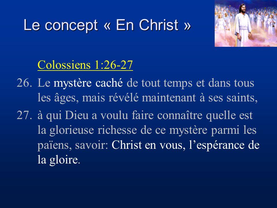 Le concept « En Christ » Colossiens 1:26-27 26.Le mystère caché de tout temps et dans tous les âges, mais révélé maintenant à ses saints, 27.à qui Die