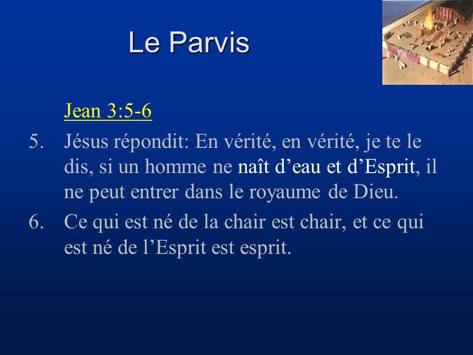 Le Parvis Jean 3:5-6 5.Jésus répondit: En vérité, en vérité, je te le dis, si un homme ne naît d'eau et d'Esprit, il ne peut entrer dans le royaume de
