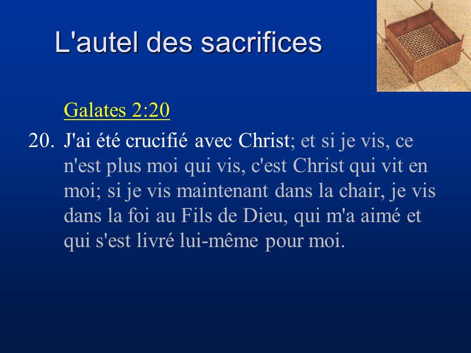 L'autel des sacrifices Galates 2:20 20.J'ai été crucifié avec Christ; et si je vis, ce n'est plus moi qui vis, c'est Christ qui vit en moi; si je vis
