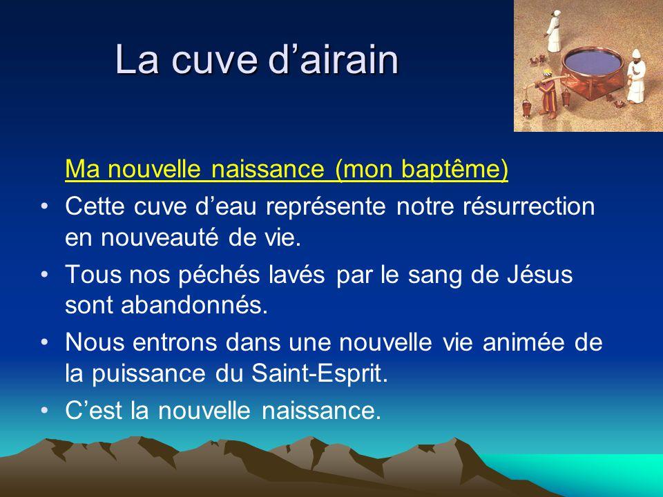 La cuve d'airain Ma nouvelle naissance (mon baptême) Cette cuve d'eau représente notre résurrection en nouveauté de vie. Tous nos péchés lavés par le