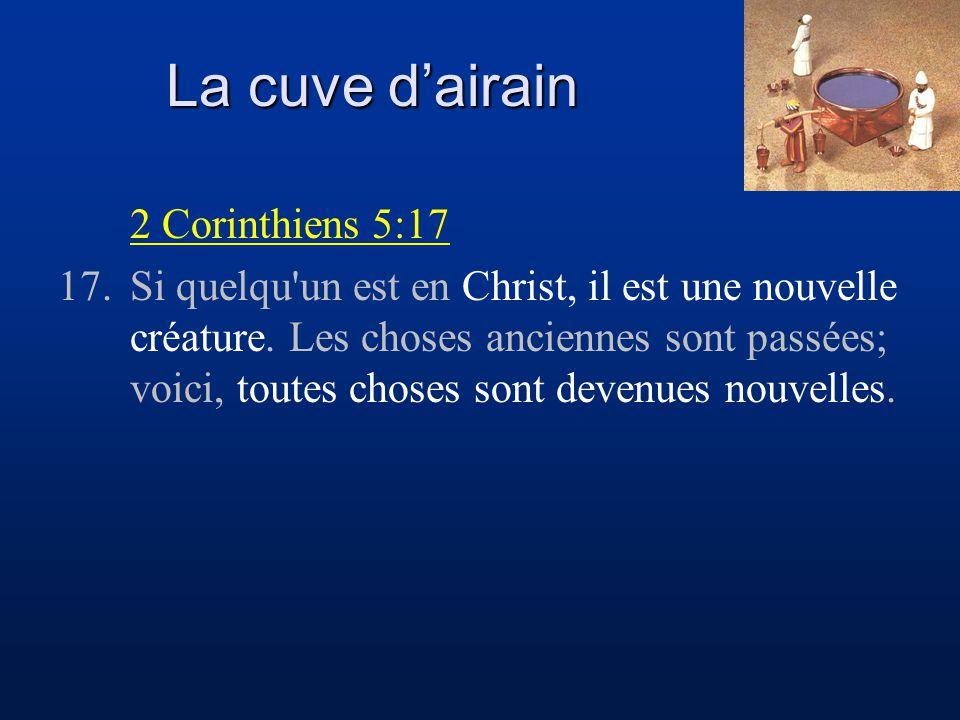 La cuve d'airain 2 Corinthiens 5:17 17.Si quelqu'un est en Christ, il est une nouvelle créature. Les choses anciennes sont passées; voici, toutes chos