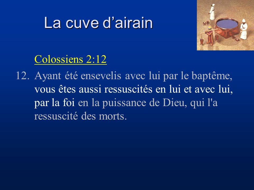 La cuve d'airain Colossiens 2:12 12.Ayant été ensevelis avec lui par le baptême, vous êtes aussi ressuscités en lui et avec lui, par la foi en la puis