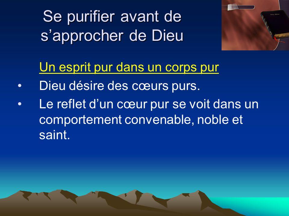 Se purifier avant de s'approcher de Dieu Un esprit pur dans un corps pur Dieu désire des cœurs purs. Le reflet d'un cœur pur se voit dans un comportem