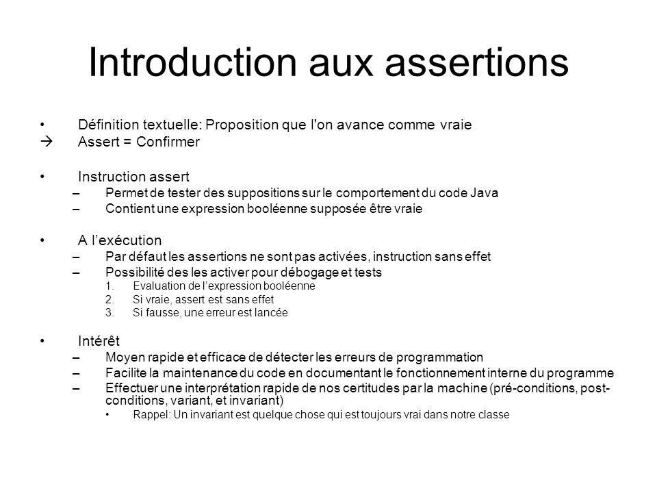 Introduction aux assertions Définition textuelle: Proposition que l on avance comme vraie  Assert = Confirmer Instruction assert –Permet de tester des suppositions sur le comportement du code Java –Contient une expression booléenne supposée être vraie A l'exécution –Par défaut les assertions ne sont pas activées, instruction sans effet –Possibilité des les activer pour débogage et tests 1.Evaluation de l'expression booléenne 2.Si vraie, assert est sans effet 3.Si fausse, une erreur est lancée Intérêt –Moyen rapide et efficace de détecter les erreurs de programmation –Facilite la maintenance du code en documentant le fonctionnement interne du programme –Effectuer une interprétation rapide de nos certitudes par la machine (pré-conditions, post- conditions, variant, et invariant) Rappel: Un invariant est quelque chose qui est toujours vrai dans notre classe