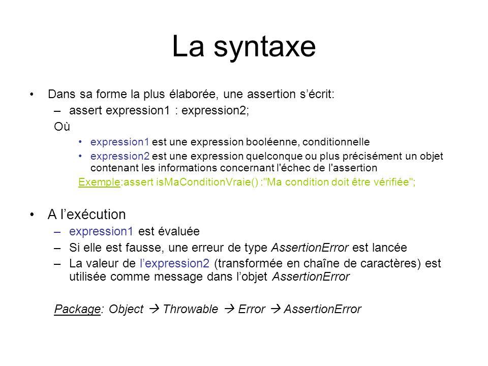 La syntaxe Dans sa forme la plus élaborée, une assertion s'écrit: –assert expression1 : expression2; Où expression1 est une expression booléenne, conditionnelle expression2 est une expression quelconque ou plus précisément un objet contenant les informations concernant l échec de l assertion Exemple:assert isMaConditionVraie() : Ma condition doit être vérifiée ; A l'exécution –expression1 est évaluée –Si elle est fausse, une erreur de type AssertionError est lancée –La valeur de l'expression2 (transformée en chaîne de caractères) est utilisée comme message dans l'objet AssertionError Package: Object  Throwable  Error  AssertionError