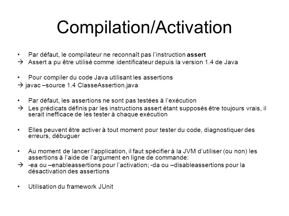 Compilation/Activation Par défaut, le compilateur ne reconnaît pas l'instruction assert  Assert a pu être utilisé comme identificateur depuis la version 1.4 de Java Pour compiler du code Java utilisant les assertions  javac –source 1.4 ClasseAssertion.java Par défaut, les assertions ne sont pas testées à l'exécution  Les prédicats définis par les instructions assert étant supposés être toujours vrais, il serait inefficace de les tester à chaque exécution Elles peuvent être activer à tout moment pour tester du code, diagnostiquer des erreurs, débuguer Au moment de lancer l'application, il faut spécifier à la JVM d'utiliser (ou non) les assertions à l'aide de l'argument en ligne de commande:  -ea ou –enableassertions pour l'activation; -da ou –disableassertions pour la désactivation des assertions Utilisation du framework JUnit