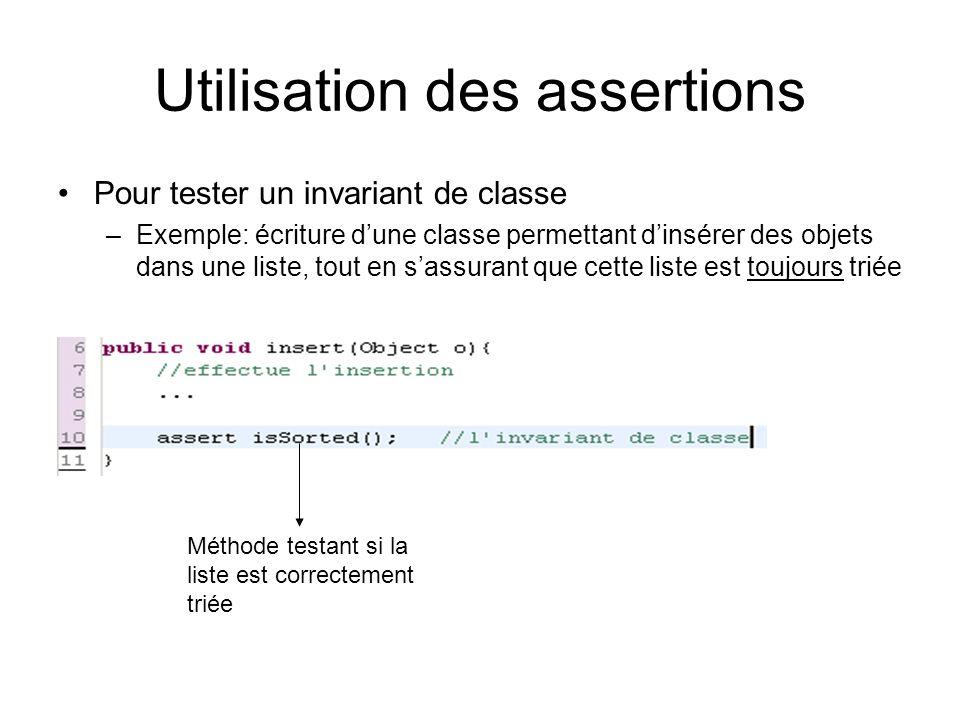 Utilisation des assertions Pour tester un invariant de classe –Exemple: écriture d'une classe permettant d'insérer des objets dans une liste, tout en s'assurant que cette liste est toujours triée Méthode testant si la liste est correctement triée