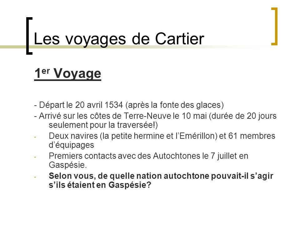 Les voyages de Cartier 1 er Voyage - Départ le 20 avril 1534 (après la fonte des glaces) - Arrivé sur les côtes de Terre-Neuve le 10 mai (durée de 20 jours seulement pour la traversée!) - Deux navires (la petite hermine et l'Emérillon) et 61 membres d'équipages - Premiers contacts avec des Autochtones le 7 juillet en Gaspésie.