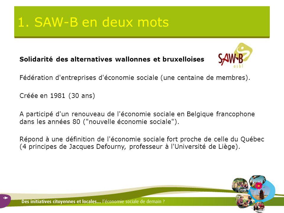 1. SAW-B en deux mots Solidarité des alternatives wallonnes et bruxelloises Fédération d'entreprises d'économie sociale (une centaine de membres). Cré