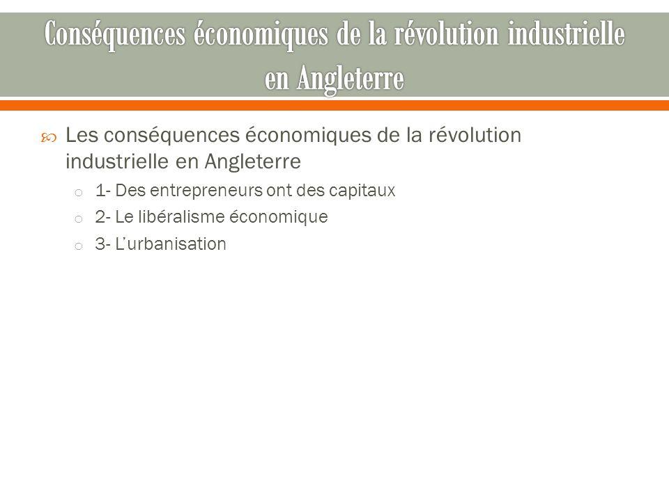  Les conséquences économiques de la révolution industrielle en Angleterre o 1- Des entrepreneurs ont des capitaux o 2- Le libéralisme économique o 3- L'urbanisation