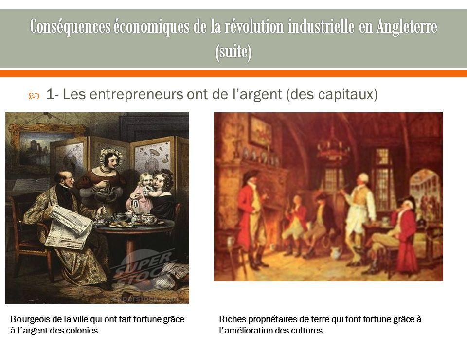  1- Les entrepreneurs ont de l'argent (des capitaux) Bourgeois de la ville qui ont fait fortune grâce à l'argent des colonies. Riches propriétaires d