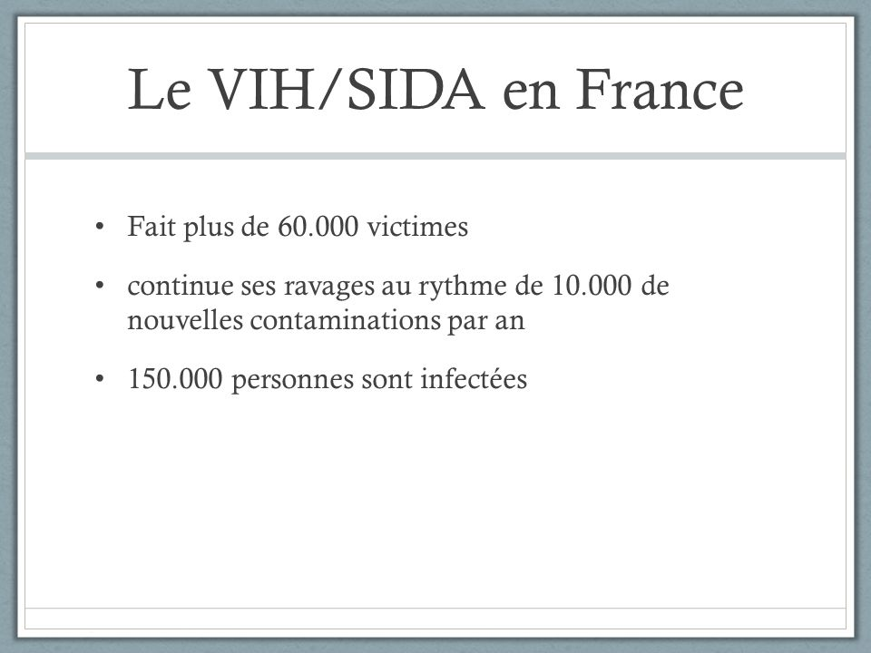 Le VIH/SIDA en France Fait plus de 60.000 victimes continue ses ravages au rythme de 10.000 de nouvelles contaminations par an 150.000 personnes sont