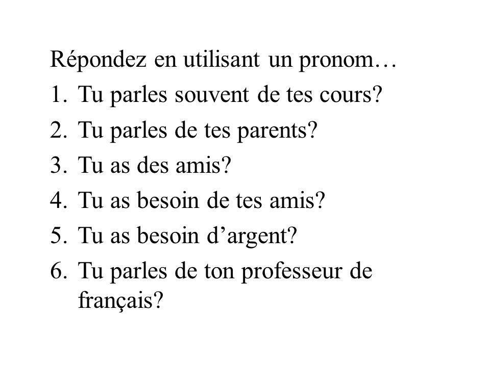 Répondez en utilisant un pronom… 1.Tu parles souvent de tes cours? 2.Tu parles de tes parents? 3.Tu as des amis? 4.Tu as besoin de tes amis? 5.Tu as b