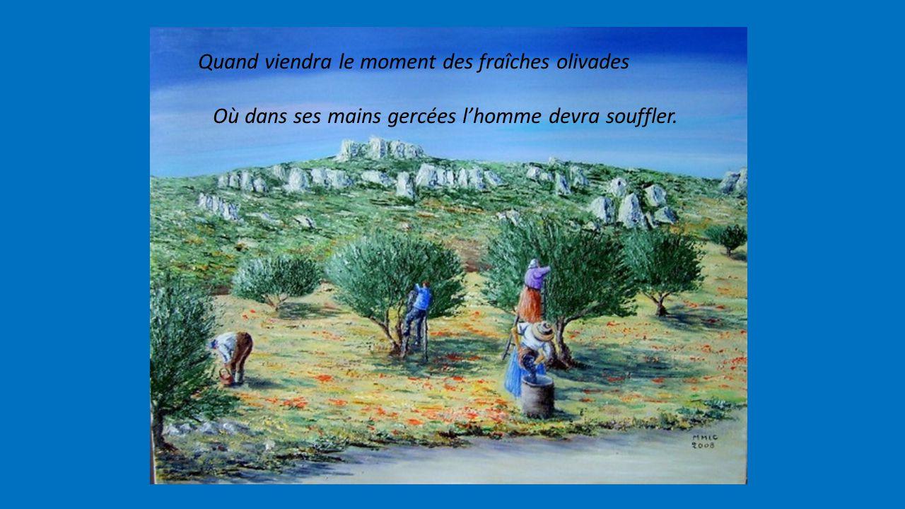 Quand viendra le moment des fraîches olivades Où dans ses mains gercées l'homme devra souffler.
