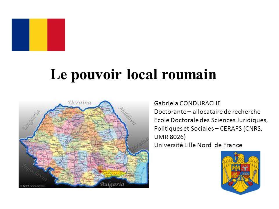 Le pouvoir local roumain Gabriela CONDURACHE Doctorante – allocataire de recherche Ecole Doctorale des Sciences Juridiques, Politiques et Sociales – CERAPS (CNRS, UMR 8026) Université Lille Nord de France