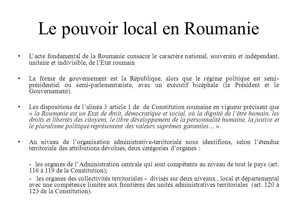 Le pouvoir local en Roumanie L'acte fondamental de la Roumanie consacre le caractère national, souverain et indépendant, unitaire et indivisible, de l'Etat roumain La forme de gouvernement est la République, alors que le régime politique est semi- présidentiel ou semi-parlementariste, avec un exécutif bicéphale (le Président et le Gouvernement).