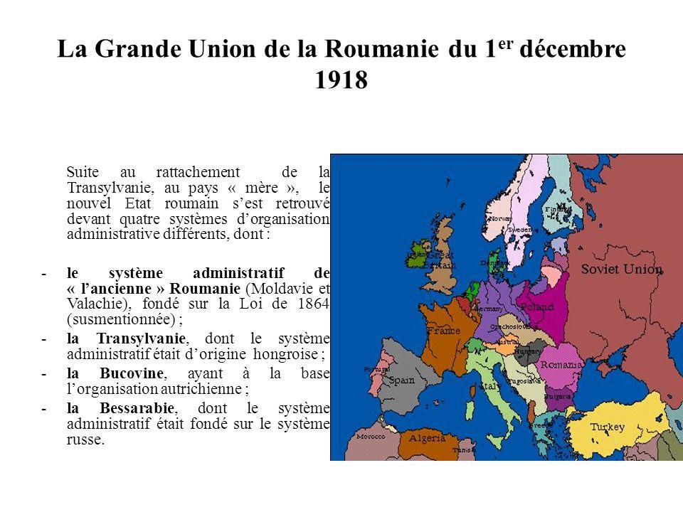 La Grande Union de la Roumanie du 1 er décembre 1918 Suite au rattachement de la Transylvanie, au pays « mère », le nouvel Etat roumain s'est retrouvé devant quatre systèmes d'organisation administrative différents, dont : -le système administratif de « l'ancienne » Roumanie (Moldavie et Valachie), fondé sur la Loi de 1864 (susmentionnée) ; -la Transylvanie, dont le système administratif était d'origine hongroise ; -la Bucovine, ayant à la base l'organisation autrichienne ; -la Bessarabie, dont le système administratif était fondé sur le système russe.