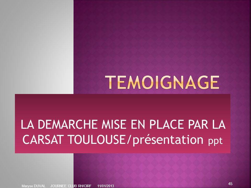 LA DEMARCHE MISE EN PLACE PAR LA CARSAT TOULOUSE/présentation ppt 45 Maryse DUVAL JOURNEE CLUB RH/CIRF 11/01/2013
