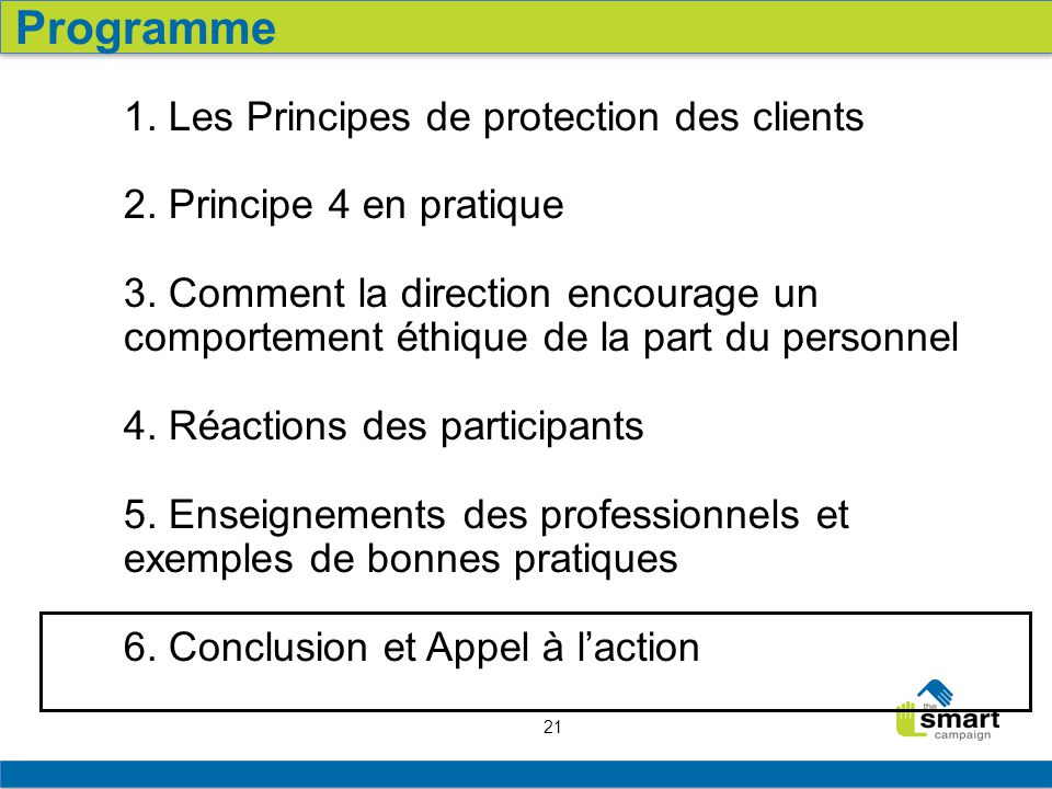 21 1. Les Principes de protection des clients 2. Principe 4 en pratique 3. Comment la direction encourage un comportement éthique de la part du person
