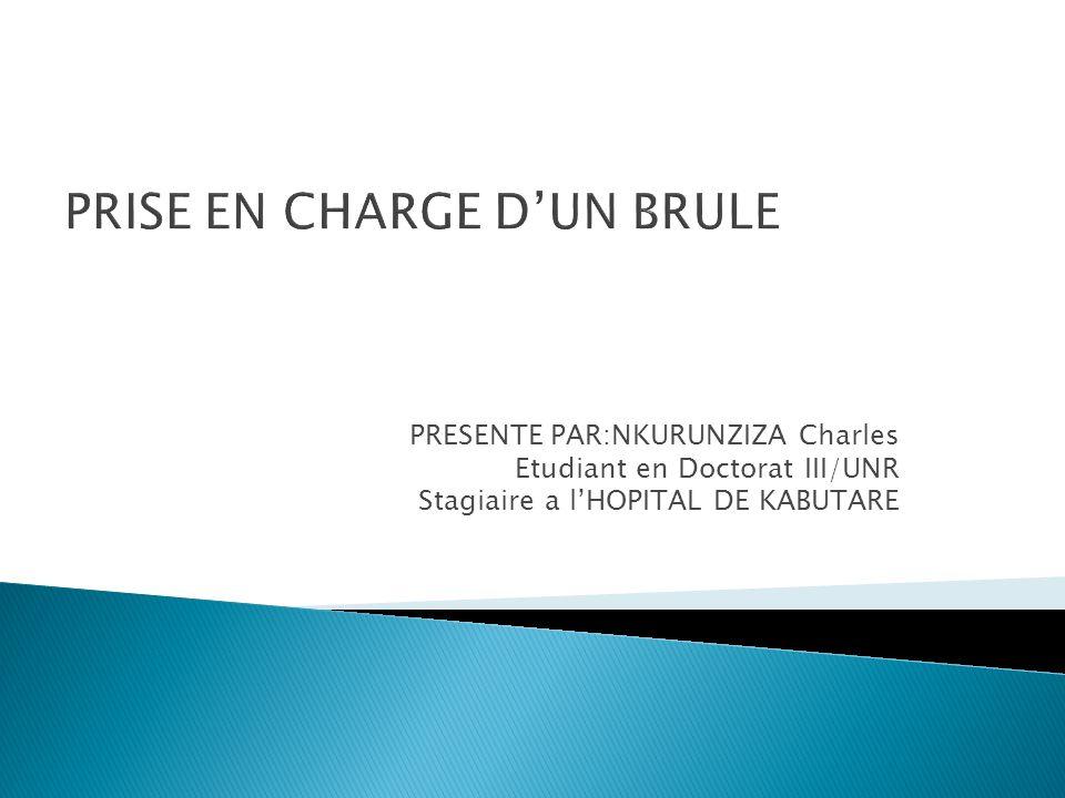 PRESENTE PAR:NKURUNZIZA Charles Etudiant en Doctorat III/UNR Stagiaire a l'HOPITAL DE KABUTARE PRISE EN CHARGE D'UN BRULE