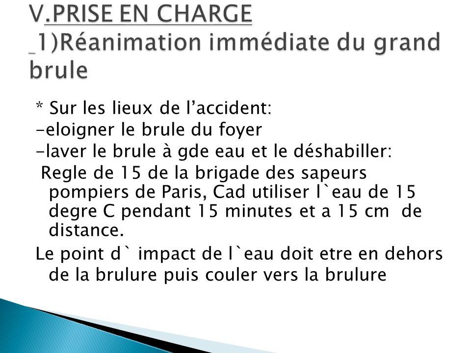 * Sur les lieux de l'accident: -eloigner le brule du foyer -laver le brule à gde eau et le déshabiller: Regle de 15 de la brigade des sapeurs pompiers