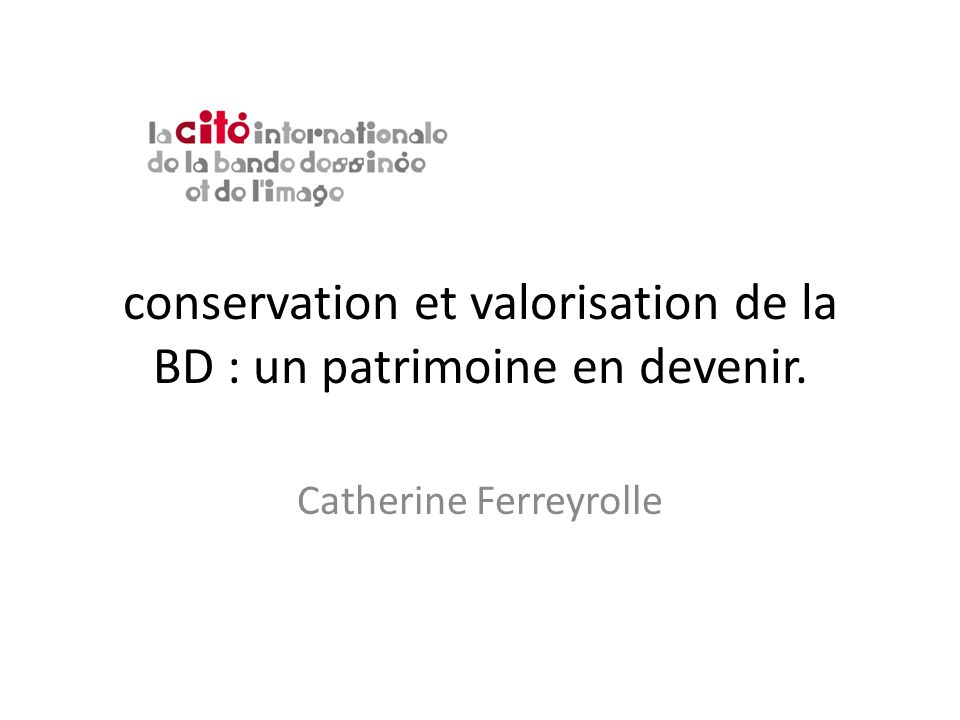 conservation et valorisation de la BD : un patrimoine en devenir. Catherine Ferreyrolle
