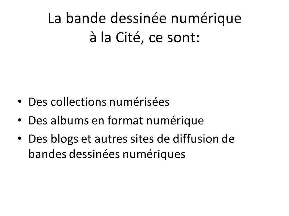 La bande dessinée numérique à la Cité, ce sont: Des collections numérisées Des albums en format numérique Des blogs et autres sites de diffusion de bandes dessinées numériques