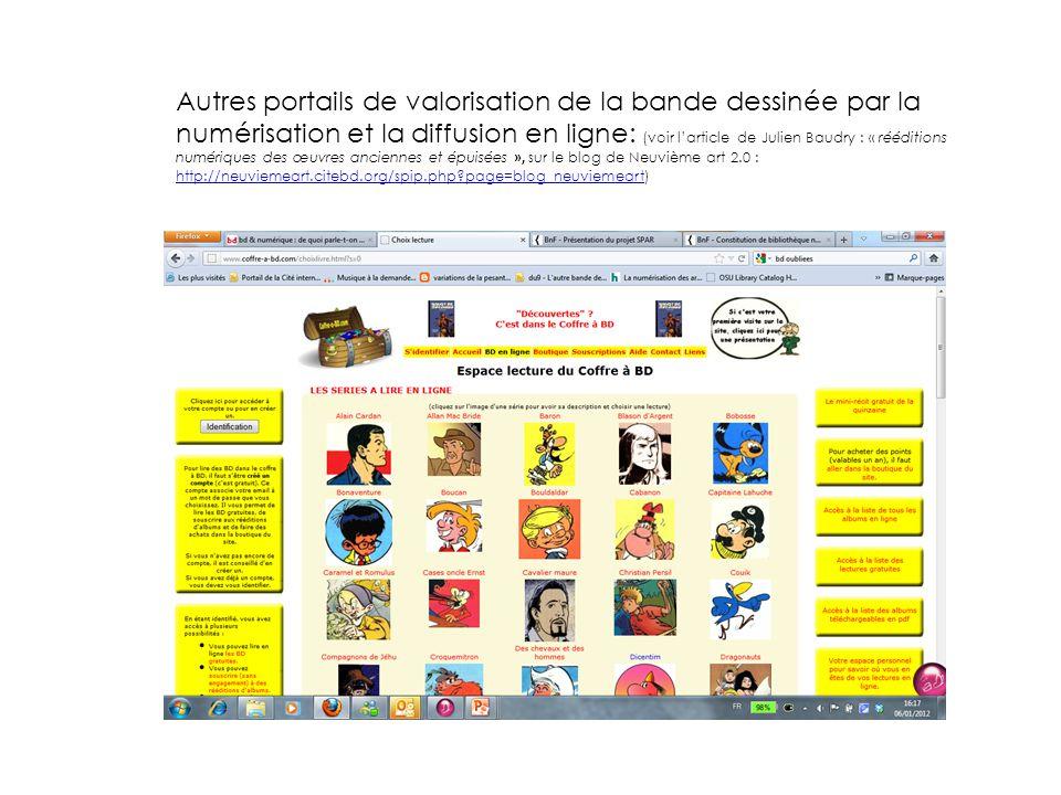 Autres portails de valorisation de la bande dessinée par la numérisation et la diffusion en ligne: (voir l'article de Julien Baudry : « rééditions numériques des œuvres anciennes et épuisées », sur le blog de Neuvième art 2.0 : http://neuviemeart.citebd.org/spip.php?page=blog_neuviemeart) http://neuviemeart.citebd.org/spip.php?page=blog_neuviemeart BD Oubliées : http://www.coffre-a-bd.com/index.html?s=0http://www.coffre-a-bd.com/index.html?s=0