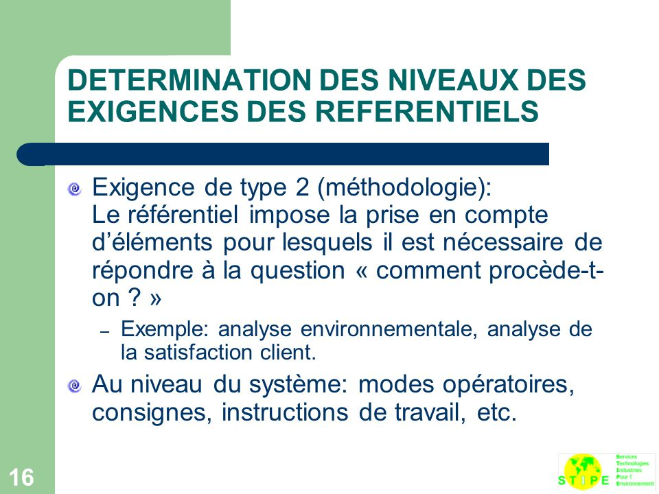 16 DETERMINATION DES NIVEAUX DES EXIGENCES DES REFERENTIELS Exigence de type 2 (méthodologie): Le référentiel impose la prise en compte d'éléments pour lesquels il est nécessaire de répondre à la question « comment procède-t- on .