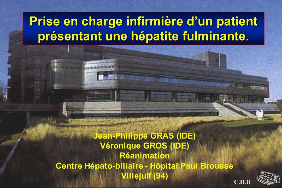 C.H.B Jean-Philippe GRAS (IDE) Véronique GROS (IDE) Réanimation Centre Hépato-biliaire - Hôpital Paul Brousse Villejuif (94) Prise en charge infirmièr