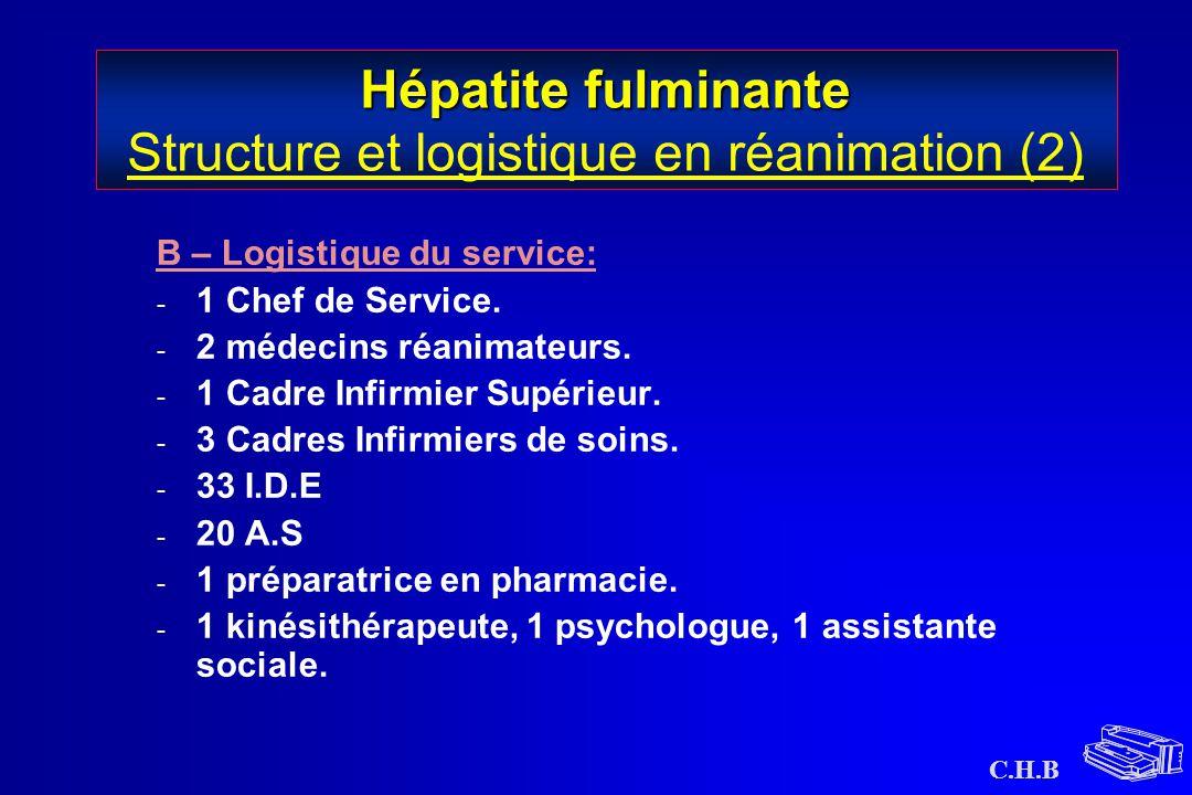 C.H.B Hépatite fulminante Hépatite fulminante Structure et logistique en réanimation (2) B – Logistique du service: - 1 Chef de Service. - 2 médecins