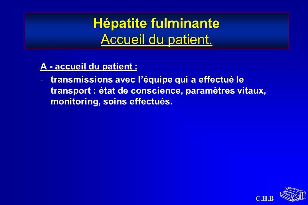C.H.B Hépatite fulminante Accueil du patient. A - accueil du patient : - transmissions avec l'équipe qui a effectué le transport : état de conscience,