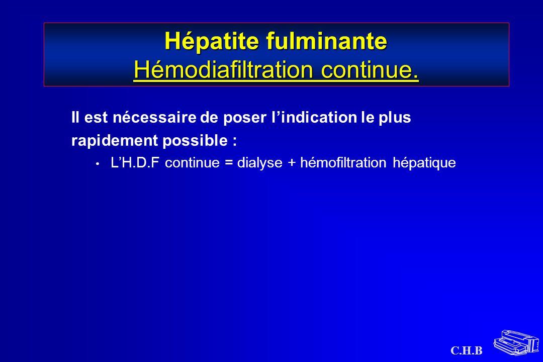 C.H.B Hépatite fulminante Hémodiafiltration continue. Il est nécessaire de poser l'indication le plus rapidement possible : L'H.D.F continue = dialyse