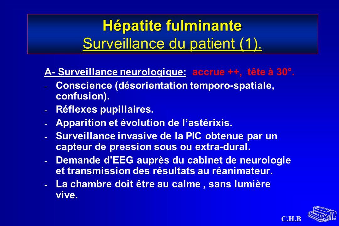 C.H.B Hépatite fulminante Hépatite fulminante Surveillance du patient (1). A- Surveillance neurologique: accrue ++, tête à 30°. - Conscience (désorien