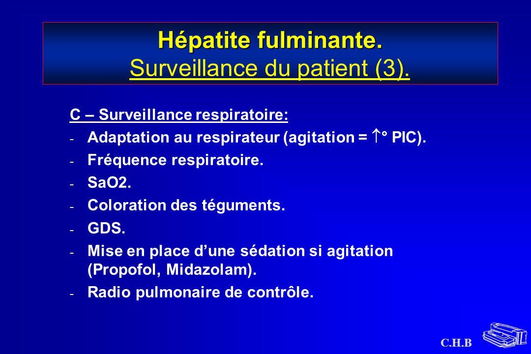 C.H.B Hépatite fulminante. Hépatite fulminante. Surveillance du patient (3). C – Surveillance respiratoire: - Adaptation au respirateur (agitation = 