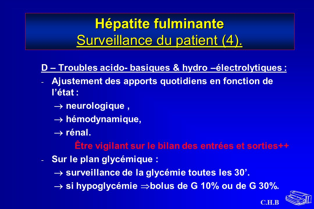 C.H.B Hépatite fulminante Surveillance du patient (4). D – Troubles acido- basiques & hydro –électrolytiques : - Ajustement des apports quotidiens en