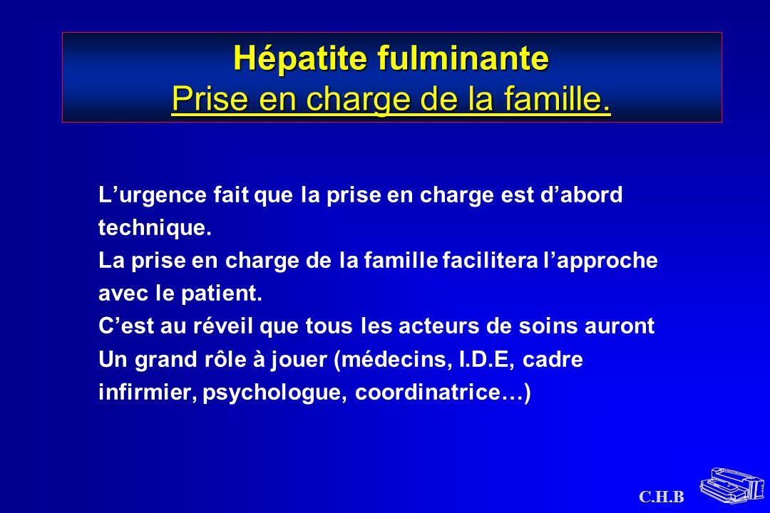 C.H.B Hépatite fulminante Prise en charge de la famille. L'urgence fait que la prise en charge est d'abord technique. La prise en charge de la famille