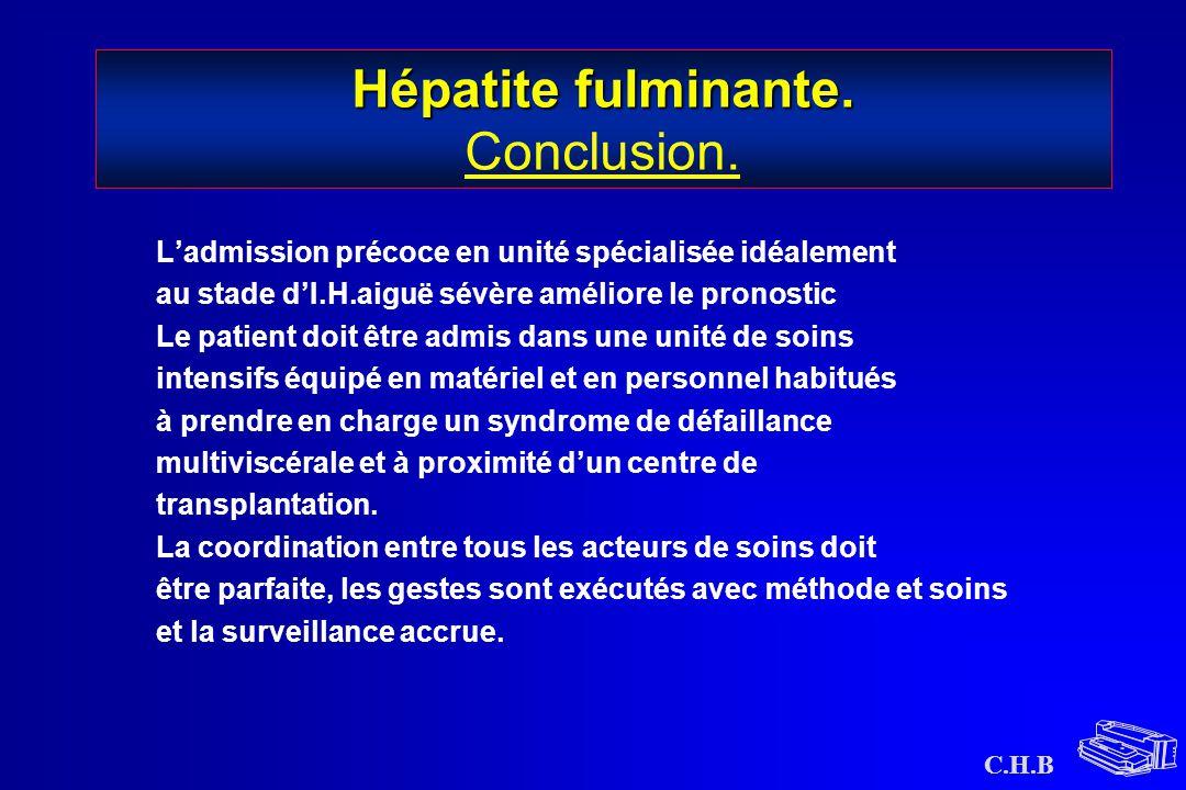 C.H.B Hépatite fulminante. Hépatite fulminante. Conclusion. L'admission précoce en unité spécialisée idéalement au stade d'I.H.aiguë sévère améliore l