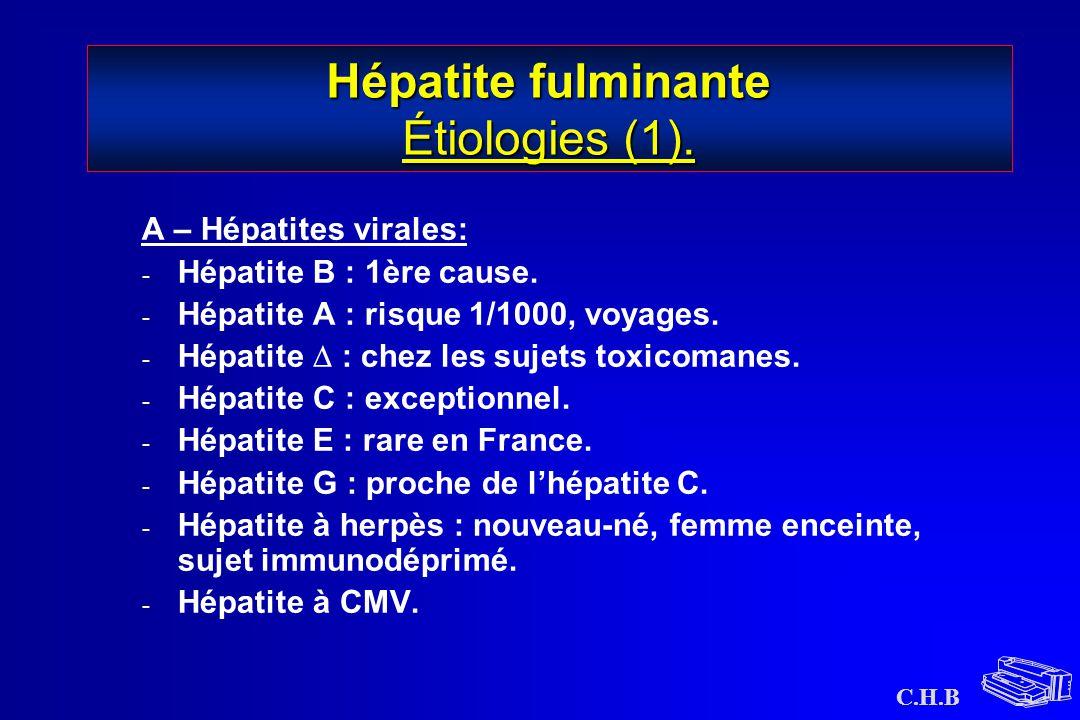 C.H.B Hépatite fulminante Étiologies (1). A – Hépatites virales: - Hépatite B : 1ère cause. - Hépatite A : risque 1/1000, voyages. - Hépatite  : chez