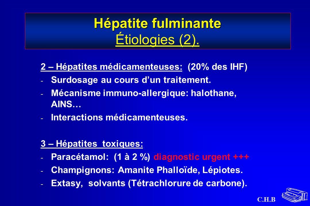 C.H.B Hépatite fulminante Hépatite fulminante Étiologies (2). 2 – Hépatites médicamenteuses: (20% des IHF) - Surdosage au cours d'un traitement. - Méc