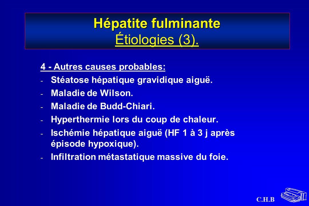 C.H.B Hépatite fulminante Hépatite fulminante Étiologies (3). 4 - Autres causes probables: - Stéatose hépatique gravidique aiguë. - Maladie de Wilson.