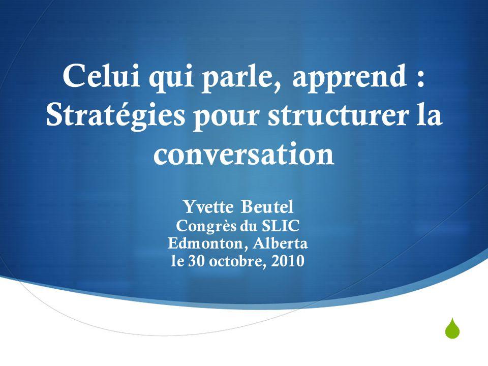  Celui qui parle, apprend : Stratégies pour structurer la conversation Yvette Beutel Congrès du SLIC Edmonton, Alberta le 30 octobre, 2010