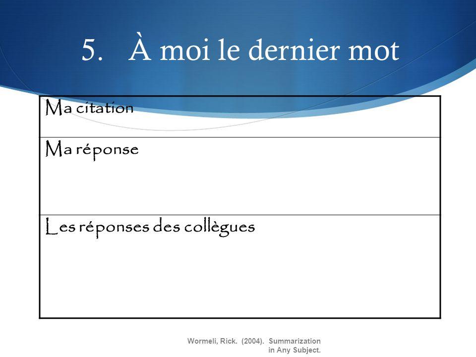 5.À moi le dernier mot Ma citation Ma réponse Les réponses des collègues Wormeli, Rick. (2004). Summarization in Any Subject.
